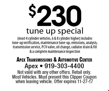 $230tune up special(most 4 cylinder vehicles, 6 & 8 cylinder higher) includes tune-up verification, maintenance tune-up, emissions, analysis, transmission service, pcv valve, oil change, radiator drain & fill & a complete maintenance inspection. Apex Transmissions & Automotive CenterApex - 919-303-4400 Not valid with any other offers. Retail only. Most Vehicles. Must present this Clipper Coupon when leaving vehicle. Offer expires 11-27-17