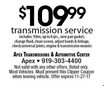 $109.99transmission serviceincludes: filter, up to 6 qts., new pan gasket, change fluid, clean screen, adjust bands & linkage, check universal joints, engine & transmission mounts. Apex Transmissions & Automotive CenterApex - 919-303-4400 Not valid with any other offers. Retail only. Most Vehicles. Must present this Clipper Coupon when leaving vehicle. Offer expires 11-27-17
