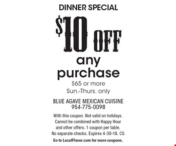 DINNER SPECIAL: $10 OFF any purchase $65 or more Sun.-Thurs. only. With this coupon. Not valid on holidays.Cannot be combined with Happy Hour and other offers. 1 coupon per table. No separate checks. Expires 4-30-18. CS. Go to LocalFlavor.com for more coupons.