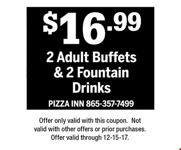 $16.992 Adult Buffets & 2 Fountain Drinks. PIZZA INN 865-357-7499Offer only valid with this coupon.Not valid with other offers or prior purchases.Offer valid through 12-15-17.