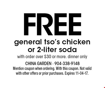 FREE general tso's chicken or 2-liter soda with order over $30 or more. dinner only. Mention coupon when ordering. With this coupon. Not valid with other offers or prior purchases. Expires 11-04-17.
