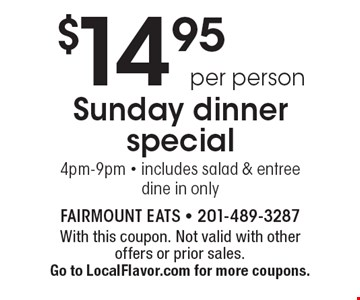 $14.95 per person Sunday dinner special 4pm-9pm. Includes salad & entree dine in only. With this coupon. Not valid with other offers or prior sales. Go to LocalFlavor.com for more coupons.