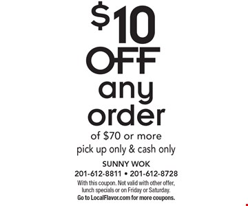 $10 OFF any order of $70 or morepick up only & cash only. With this coupon. Not valid with other offer, lunch specials or on Friday or Saturday. Go to LocalFlavor.com for more coupons.