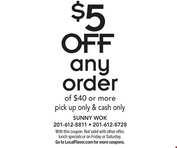 $5 OFF any order of $40 or morepick up only & cash only. With this coupon. Not valid with other offer, lunch specials or on Friday or Saturday. Go to LocalFlavor.com for more coupons.