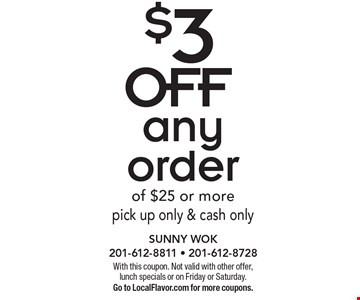 $3 OFF any order of $25 or more, pick up only & cash only. With this coupon. Not valid with other offer, lunch specials or on Friday or Saturday. Go to LocalFlavor.com for more coupons.