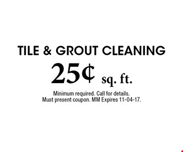 25¢ sq. ft. Tile & Grout Cleaning. Minimum required. Call for details. Must present coupon. MM Expires 11-04-17.