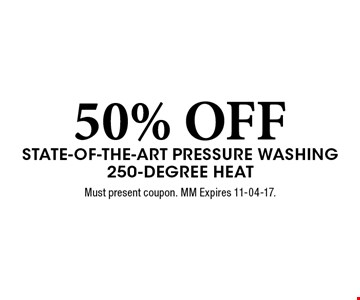 50% OFF State-of-the-Art Pressure Washing 250-Degree Heat. Must present coupon. MM Expires 11-04-17.