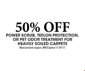 50% OFF Power scrub, teflon protection, or Pet odor Treatment for Heavily soiled carpets. Must present coupon. MM Expires 11-04-17.