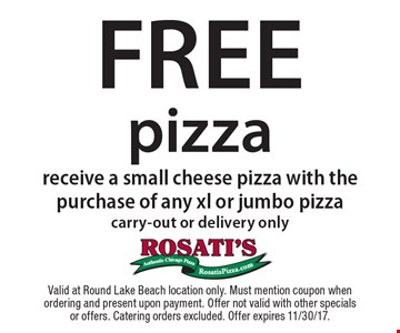 Free pizza. Receive a small cheese pizza with the purchase of any xl or jumbo pizza. Carry-out or delivery only. Valid at Round Lake Beach location only. Must mention coupon when ordering and present upon payment. Offer not valid with other specials or offers. Catering orders excluded. Offer expires 11/30/17.