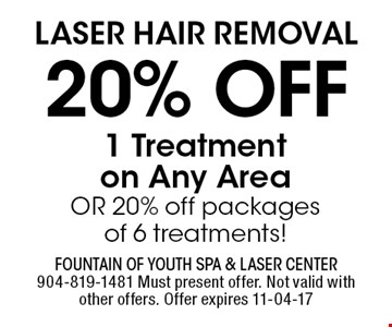 Laser Hair removal20% off 1 Treatmenton Any AreaOR 20% off packagesof 6 treatments!. Fountain of Youth Spa & Laser Center904-819-1481 Must present offer. Not valid with other offers. Offer expires 11-04-17