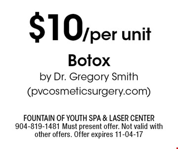 $10/per unit Botoxby Dr. Gregory Smith(pvcosmeticsurgery.com). Fountain of Youth Spa & Laser Center904-819-1481 Must present offer. Not valid with other offers. Offer expires 11-04-17