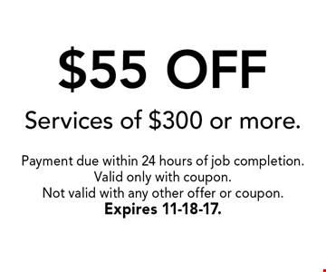 $55 OFF Services of $300 or more.. Payment due within 24 hours of job completion.Valid only with coupon. Not valid with any other offer or coupon.Expires 11-18-17.