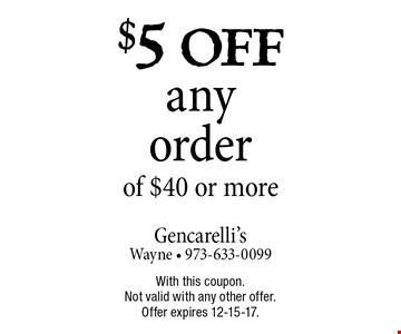 $5 off any order of $40 or more. With this coupon. Not valid with any other offer. Offer expires 12-15-17.