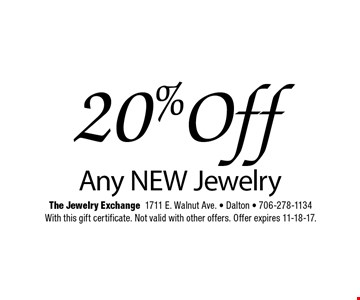20% Off Any NEW Jewelry. The Jewelry Exchange1711 E. Walnut Ave. - Dalton - 706-278-1134With this gift certificate. Not valid with other offers. Offer expires 11-18-17.