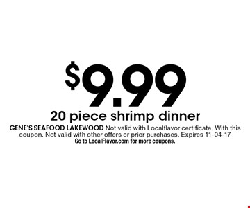 $9.99 20 piece shrimp dinner. gene's seafood lakewood Not valid with Localflavor certificate. With this coupon. Not valid with other offers or prior purchases. Expires 11-04-17Go to LocalFlavor.com for more coupons.