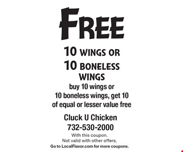 Free 10 wings or 10 boneless wings. Buy 10 wings or 10 boneless wings, get 10 of equal or lesser value free. With this coupon. Not valid with other offers. Go to LocalFlavor.com for more coupons.