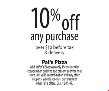 10% off any purchase over $10 before tax & delivery. Valid at Pat's Boothwyn only. Please mention coupon when ordering and present to driver or at store. Not valid in combination with any other coupons, weekly specials, party trays or other Pat's offers. Exp. 12-15-17.