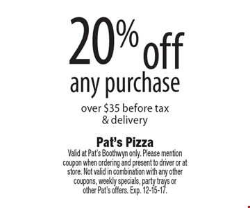 20% off any purchase over $35 before tax & delivery. Valid at Pat's Boothwyn only. Please mention coupon when ordering and present to driver or at store. Not valid in combination with any other coupons, weekly specials, party trays or other Pat's offers. Exp. 12-15-17.