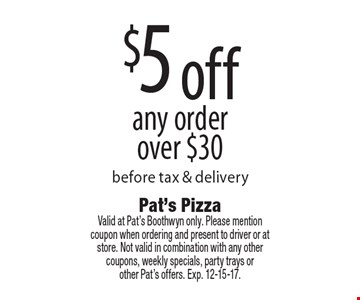 $5 off any orderover $30 before tax & delivery. Valid at Pat's Boothwyn only. Please mentioncoupon when ordering and present to driver or at store. Not valid in combination with any other coupons, weekly specials, party trays or other Pat's offers. Exp. 12-15-17.