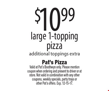 $10.99 large 1-topping pizza additional toppings extra. Valid at Pat's Boothwyn only. Please mentioncoupon when ordering and present to driver or at store. Not valid in combination with any other coupons, weekly specials, party trays or other Pat's offers. Exp. 12-15-17.
