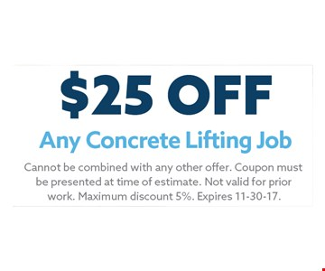 $25 Any Concrete Lifting Job. Cannot be combined with any other offer. Coupon must be presented at time of estimate. Not valid for prior work. Maximum discount 5%. Expires 11-30-17