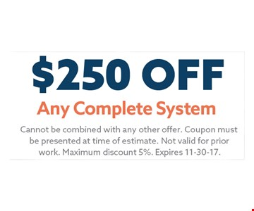 $250 Any Complete System. Cannot be combined with any other offer. Coupon Must be presented at time of estimate. Not valid for prior work. Maximum discount 5%. Expires 11-30-17