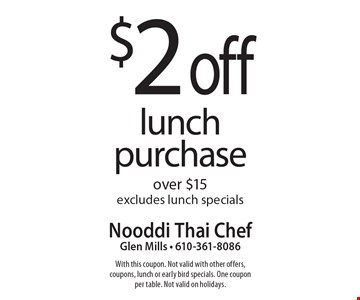 $2 off lunch purchase over $15. Excludes lunch specials. With this coupon. Not valid with other offers, coupons, lunch or early bird specials. One coupon per table. Not valid on holidays.