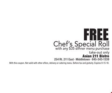 Free Chef's Special Roll with any $35 dinner menu purchase. Take-out only. With this coupon. Not valid with other offers, delivery or catering menu. Before tax and gratuity. Expires 9-15-18.