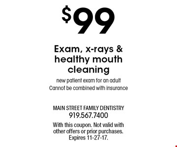 $99 Exam, x-rays &healthy mouthcleaningnew patient exam for an adultCannot be combined with insurance. With this coupon. Not valid withother offers or prior purchases.Expires 11-27-17.