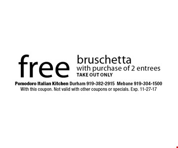 free bruschettawith purchase of 2 entreestake out only. Pomodoro Italian Kitchen Durham 919-382-2915Mebane 919-304-1500With this coupon. Not valid with other coupons or specials. Exp. 11-27-17