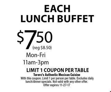 $7.50 (reg $8.50)EachLUNCH BUFFET. Torero's Authentic Mexican Cuisine With this coupon. Limit 1 per person per table. Excludes daily lunch/dinner specials. Not valid with any other offer. Offer expires 11-27-17