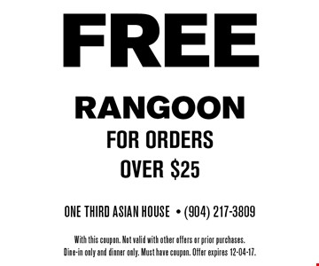 FREE RANGOON for orders over $25. One Third Asian House- (904) 217-3809 With this coupon. Not valid with other offers or prior purchases.Dine-in only and dinner only. Must have coupon. Offer expires 12-04-17.