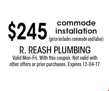 $245 commode installation(price includes commode and labor). R. Reash PlumbingValid Mon-Fri. With this coupon. Not valid with other offers or prior purchases. Expires 12-04-17.