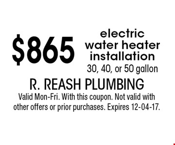 $865 electric water heater installation30, 40, or 50 gallon. R. Reash PlumbingValid Mon-Fri. With this coupon. Not valid with other offers or prior purchases. Expires 12-04-17.
