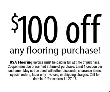 $100 off any flooring purchase!. USA Flooring Invoice must be paid in full at time of purchase. Coupon must be presented at time of purchase. Limit 1 coupon per customer. May not be used with other discounts, clearance items, special orders, labor only invoices, or shipping charges. Call for details. Offer expires 11-27-17.