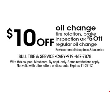 $10 OFF oil change tire rotation, brake inspection OR $5 Off regular oil changeEnvironmental/shop fees & tax extra. With this coupon. Most cars. By appt. only. Some restrictions apply. Not valid with other offers or discounts. Expires 11-27-17.