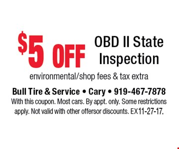 $5 off OBD II State Inspection environmental/shop fees & tax extra. Bull Tire & Service - Cary - 919-467-7878With this coupon. Most cars. By appt. only. Some restrictions apply. Not valid with other offers or discounts. Exp. 11-27-17.