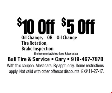 $10 Off$5 OffOil Change,	OR Oil ChangeTire Rotation,Brake InspectionEnvironmental/shop fees & tax extra. Bull Tire & Service - Cary - 919-467-7878With this coupon. Most cars. By appt. only. Some restrictions apply. Not valid with other offers or discounts. Exp. 11-27-17.