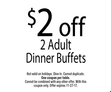 $2 off2 Adult Dinner Buffets. Not valid on holidays. Dine In. Cannot duplicate. One coupon per table. Cannot be combined with any other offer. With this coupon only. Offer expires 11-27-17.
