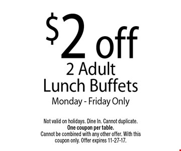 $2 off2 Adult Lunch BuffetsMonday - Friday Only. Not valid on holidays. Dine In. Cannot duplicate. One coupon per table. Cannot be combined with any other offer. With this coupon only. Offer expires 11-27-17.