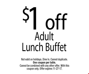 $1 offAdult Lunch Buffet. Not valid on holidays. Dine In. Cannot duplicate. One coupon per table. Cannot be combined with any other offer. With this coupon only. Offer expires 11-27-17.