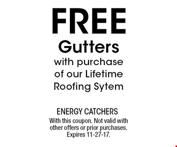 FREE Gutterswith purchase of our Lifetime Roofing Sytem. With this coupon. Not valid with other offers or prior purchases. Expires 11-27-17.