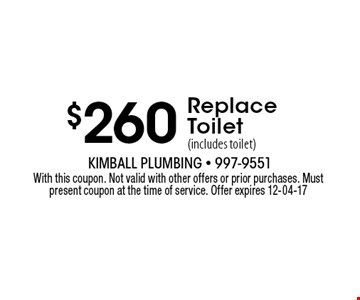 $260 Replace Toilet (includes toilet). With this coupon. Not valid with other offers or prior purchases. Must present coupon at the time of service. Offer expires 12-04-17