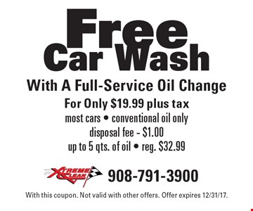 Free Car Wash With A Full-Service Oil Change For Only $19.99 plus tax most cars - conventional oil onlydisposal fee - $1.00 up to 5 qts. of oil - reg. $32.99. With this coupon. Not valid with other offers. Offer expires 12/31/17.