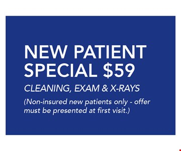 $59 NEW PATIENTSPECIAL $59CLEANING, EXAM & X-RAYS(Non-insured new patients only - offermust be presented at first visit.).