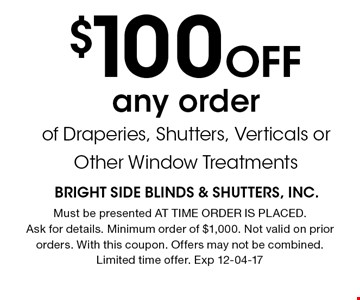 $100 Off any order of Draperies, Shutters, Verticals or Other Window Treatments. Must be presented AT TIME ORDER IS PLACED. Ask for details. Minimum order of $1,000. Not valid on prior orders. With this coupon. Offers may not be combined. Limited time offer. Exp 12-04-17
