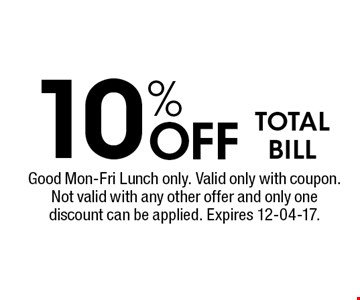 10% Off TOTAL BILL. Good Mon-Fri Lunch only. Valid only with coupon. Not valid with any other offer and only one discount can be applied. Expires 12-04-17.