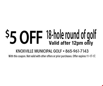 $5 OFF 18-hole round of golf Valid after 12pm only. With this coupon. Not valid with other offers or prior purchases. Offer expires 11-17-17.