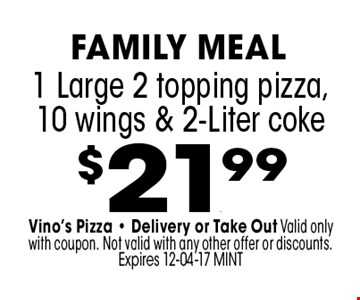 $21.99 1 Large 2 topping pizza,10 wings & 2-Liter coke. Vino's Pizza - Delivery or Take Out Valid only with coupon. Not valid with any other offer or discounts. Expires 12-04-17 MINT