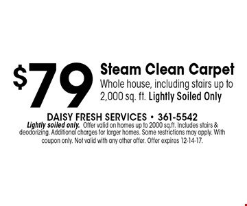 $79 Steam Clean CarpetWhole house, including stairs up to 2,000 sq. ft. Lightly Soiled Only. Daisy Fresh Services - 361-5542Lightly soiled only.Offer valid on homes up to 2000 sq.ft. Includes stairs &deodorizing. Additional charges for larger homes. Some restrictions may apply. With coupon only. Not valid with any other offer. Offer expires 12-14-17.
